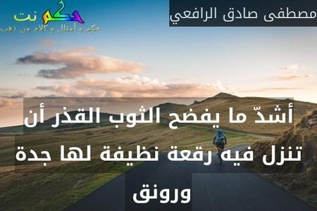 أشدّ ما يفضح الثوب القذر أن تنزل فيه رقعة نظيفة لها جدة ورونق -مصطفى صادق الرافعي