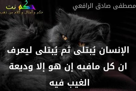 الإنسان يُبتلى ثم يُبتلى ليعرف ان كل مافيه إن هو إلا وديعة الغيب فيه -مصطفى صادق الرافعي