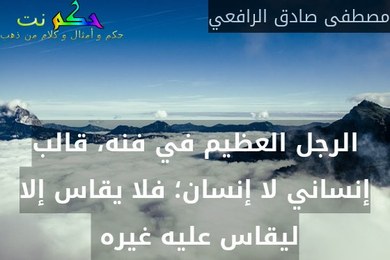 الرجل العظيم في فنه، قالب إنساني لا إنسان؛ فلا يقاس إلا ليقاس عليه غيره -مصطفى صادق الرافعي