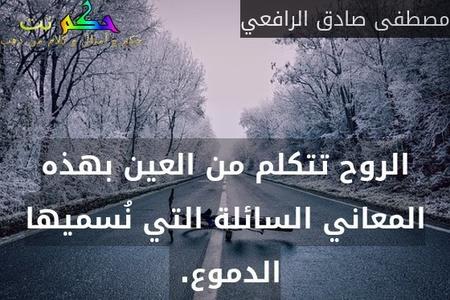 الروح تتكلم من العين بهذه المعاني السائلة التي نُسميها الدموع. -مصطفى صادق الرافعي