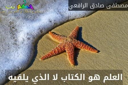 العلم هو الكتاب لا الذي يلقيه -مصطفى صادق الرافعي