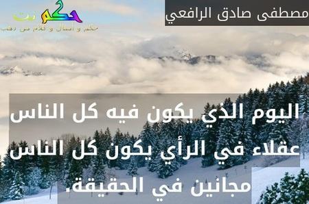 اليوم الذي يكون فيه كل الناس عقلاء في الرأي يكون كل الناس مجانين في الحقيقة. -مصطفى صادق الرافعي