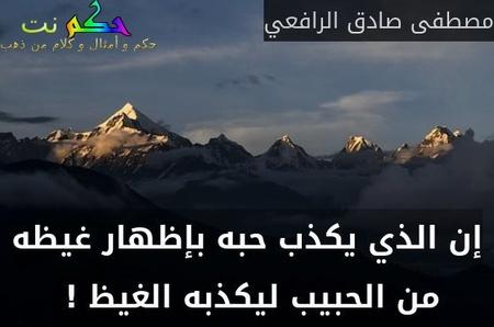 إن الذي يكذب حبه بإظهار غيظه من الحبيب ليكذبه الغيظ ! -مصطفى صادق الرافعي