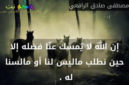 إن الله لا يُمسك عنّا فضله إلا حين نطلب ماليس لنا أو مالسنا له . -مصطفى صادق الرافعي