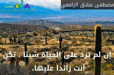 إن لم تزد على الحياة شيئا ، تكن أنت زائدا عليها. -مصطفى صادق الرافعي