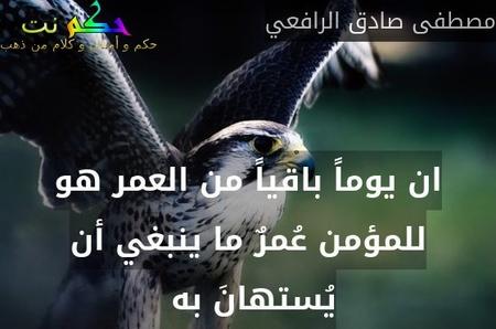 ان يوماً باقياً من العمر هو للمؤمن عُمرٌ ما ينبغي أن يُستهانَ به -مصطفى صادق الرافعي