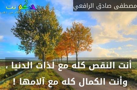أنت النقص كله مع لذات الدنيا ، وأنت الكمال كله مع آلامها ! -مصطفى صادق الرافعي