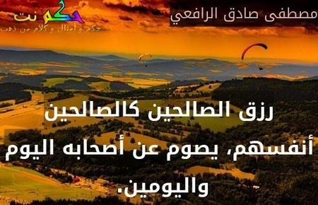 رزق الصالحين كالصالحين أنفسهم، يصوم عن أصحابه اليوم واليومين. -مصطفى صادق الرافعي