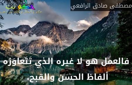 فالعمل هو لا غيره الذي تَتَعاوَرُه ألفاظ الحسن والقبح. -مصطفى صادق الرافعي