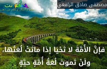 فإنَّ الأُمَّةَ لا تَحْيَا إذا ماتَتْ لُغتُها، ولَنْ تَموتَ لُغةُ أُمَّةٍ حيَّةٍ -مصطفى صادق الرافعي