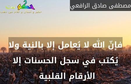 فإنّ الله لا يُعامل إلا بالنية ولا يُكتب في سجل الحسنات إلا الأرقام القلبية -مصطفى صادق الرافعي