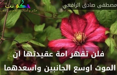 فلن تقهر امة عقيدتها ان الموت اوسع الجانبين واسعدهما -مصطفى صادق الرافعي
