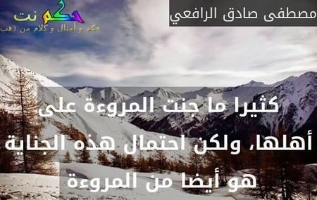 كثيرا ما جنت المروءة على أهلها، ولكن احتمال هذه الجناية هو أيضا من المروءة -مصطفى صادق الرافعي
