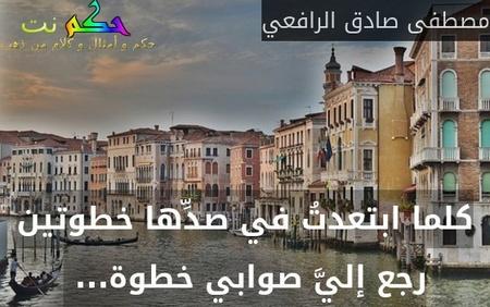 كلما ابتعدتُ في صدِّها خطوتين رجع إليَّ صوابي خطوة... -مصطفى صادق الرافعي
