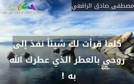 كلما قرأت لك شيئاً نفذ إلى روحي بالعطر الذي عطرك الله به ! -مصطفى صادق الرافعي