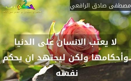 لا يعتب الانسان على الدنيا وأحكامها ولكن ليجتهد ان يحكم نفسه -مصطفى صادق الرافعي
