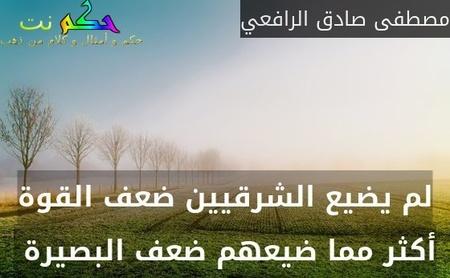لم يضيع الشرقيين ضعف القوة أكثر مما ضيعهم ضعف البصيرة -مصطفى صادق الرافعي