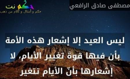ليس العيد إلا إشعار هذه الأمة بأن فيها قوةَ تغيير الأيام، لا إشعارها بأنّ الأيام تتغير -مصطفى صادق الرافعي