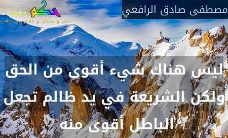 ليس هناك شيء أقوى من الحق ولكن الشريعة في يد ظالم تجعل الباطل أقوى منه -مصطفى صادق الرافعي