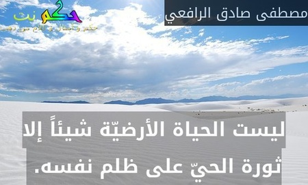 ليست الحياة الأرضيّة شيئاً إلا ثورة الحيّ على ظلم نفسه. -مصطفى صادق الرافعي