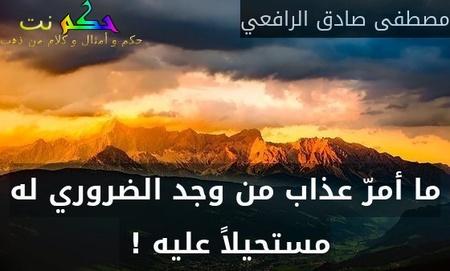 ما أمرّ عذاب من وجد الضروري له مستحيلاً عليه ! -مصطفى صادق الرافعي