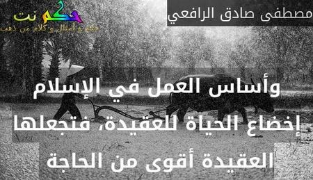 وأساس العمل في الإسلام إخضاع الحياة للعقيدة، فتجعلها العقيدة أقوى من الحاجة -مصطفى صادق الرافعي