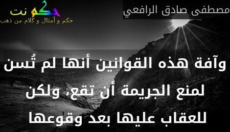 وآفة هذه القوانين أنها لم تُسن لمنع الجريمة أن تقع، ولكن للعقاب عليها بعد وقوعها -مصطفى صادق الرافعي