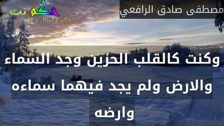 وكنت كالقلب الحزين وجد السماء والارض ولم يجد فيهما سماءه وارضه -مصطفى صادق الرافعي