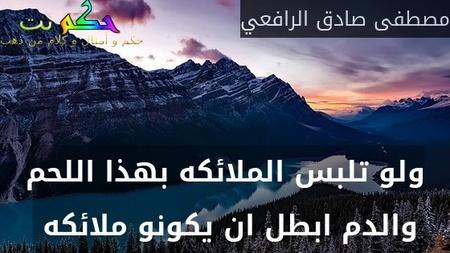 ولو تلبس الملائكه بهذا اللحم والدم ابطل ان يكونو ملائكه -مصطفى صادق الرافعي