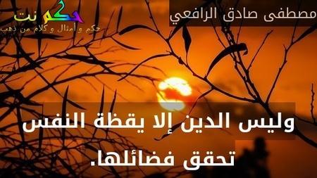 وليس الدين إلا يقظة النفس تحقق فضائلها. -مصطفى صادق الرافعي