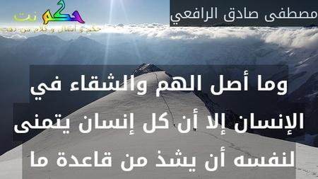 وما أصل الهم والشقاء في الإنسان إلا أن كل إنسان يتمنى لنفسه أن يشذ من قاعدة ما -مصطفى صادق الرافعي