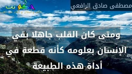 ومتى كان القلب جاهلا بقي الإنسان بعلومه كأنه قطعة في أداة هذه الطبيعة -مصطفى صادق الرافعي
