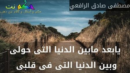 يابعد مابين الدنيا التى حولى وبين الدنيا التى فى قلبى -مصطفى صادق الرافعي