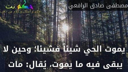 يموت الحي شيئاً فشيئا؛ وحين لا يبقى فيه ما يموت، يُقال: مات -مصطفى صادق الرافعي