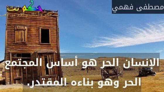 الإنسان الحر هو أساس المجتمع الحر وهو بناءه المقتدر. -مصطفى فهمي