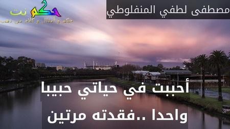 أحببت في حياتي حبيبا واحدا ..فقدته مرتين -مصطفى لطفي المنفلوطي