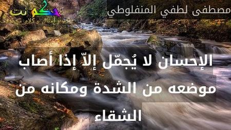 الإحسان لا يُجمّل إلاّ إذا أصاب موضعه من الشدة ومكانه من الشقاء -مصطفى لطفي المنفلوطي