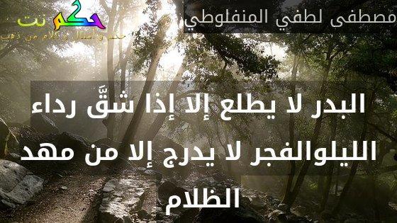 البدر لا يطلع إلا إذا شقَّ رداء الليلوالفجر لا يدرج إلا من مهد الظلام -مصطفى لطفي المنفلوطي