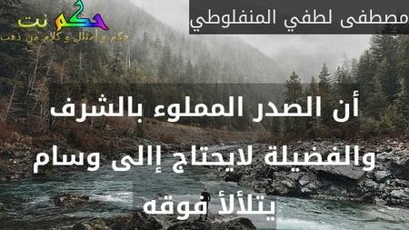 أن الصدر المملوء بالشرف والفضيلة لايحتاج إالى وسام يتلألأ فوقه -مصطفى لطفي المنفلوطي