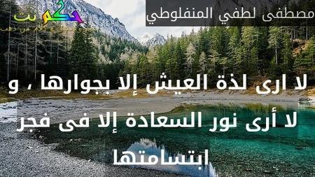 لا ارى لذة العيش إلا بجوارها ، و لا أرى نور السعادة إلا فى فجر ابتسامتها -مصطفى لطفي المنفلوطي