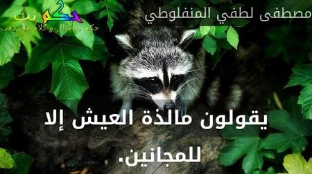يقولون مالذة العيش إلا للمجانين. -مصطفى لطفي المنفلوطي