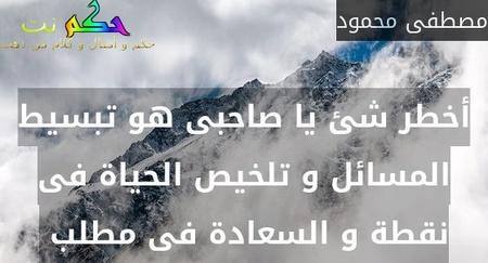 أخطر شئ يا صاحبى هو تبسيط المسائل و تلخيص الحياة فى نقطة و السعادة فى مطلب -مصطفى محمود