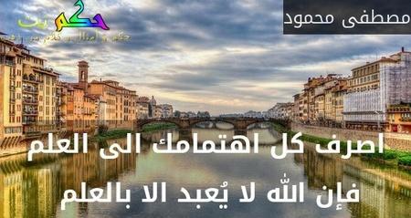 اصرف كل اهتمامك الى العلم فإن الله لا يُعبد الا بالعلم -مصطفى محمود