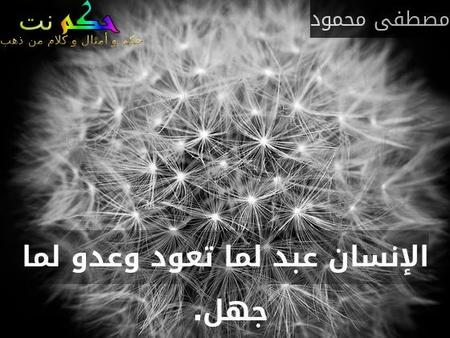 الإنسان عبد لما تعود وعدو لما جهل. -مصطفى محمود