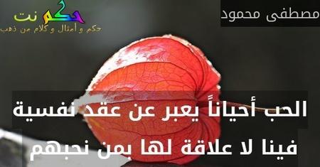 الحب أحياناً يعبر عن عقد نفسية فينا لا علاقة لها بمن نحبهم -مصطفى محمود