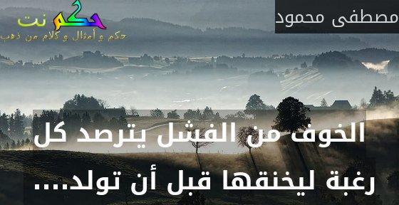 الخوف من الفشل يترصد كل رغبة ليخنقها قبل أن تولد.... -مصطفى محمود