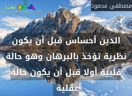 الدين أحساس قبل أن يكون نظرية تؤخذ بالبرهان وهو حالة قلبية أولا قبل أن يكون حالة عقلية -مصطفى محمود