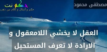 العقل لا يخشي اللامعقول و الارادة لا تعرف المستحيل -مصطفى محمود