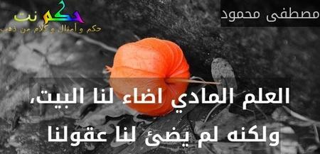 العلم المادي اضاء لنا البيت، ولكنه لم يضئ لنا عقولنا -مصطفى محمود