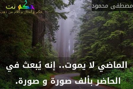 الماضي لا يموت.. إنه يُبعث في الحاضر بألف صورة و صورة. -مصطفى محمود